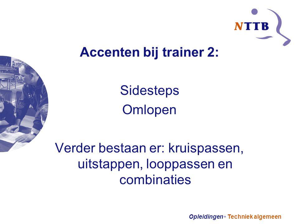 Opleidingen Techniek algemeen Accenten bij trainer 2: Sidesteps Omlopen Verder bestaan er: kruispassen, uitstappen, looppassen en combinaties