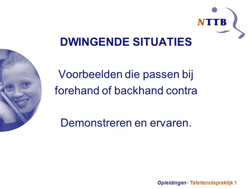 Opleidingen Tafeltennispraktijk 1 DWINGENDE SITUATIES Voorbeelden die passen bij forehand of backhand contra Demonstreren en ervaren.