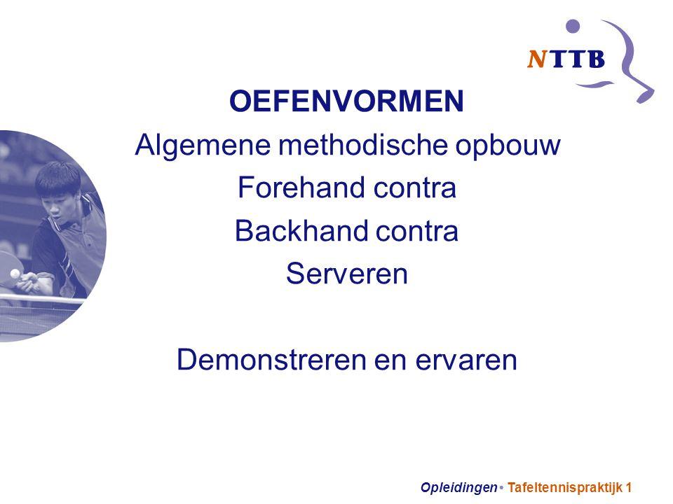 Opleidingen Tafeltennispraktijk 1 OEFENVORMEN Algemene methodische opbouw Forehand contra Backhand contra Serveren Demonstreren en ervaren