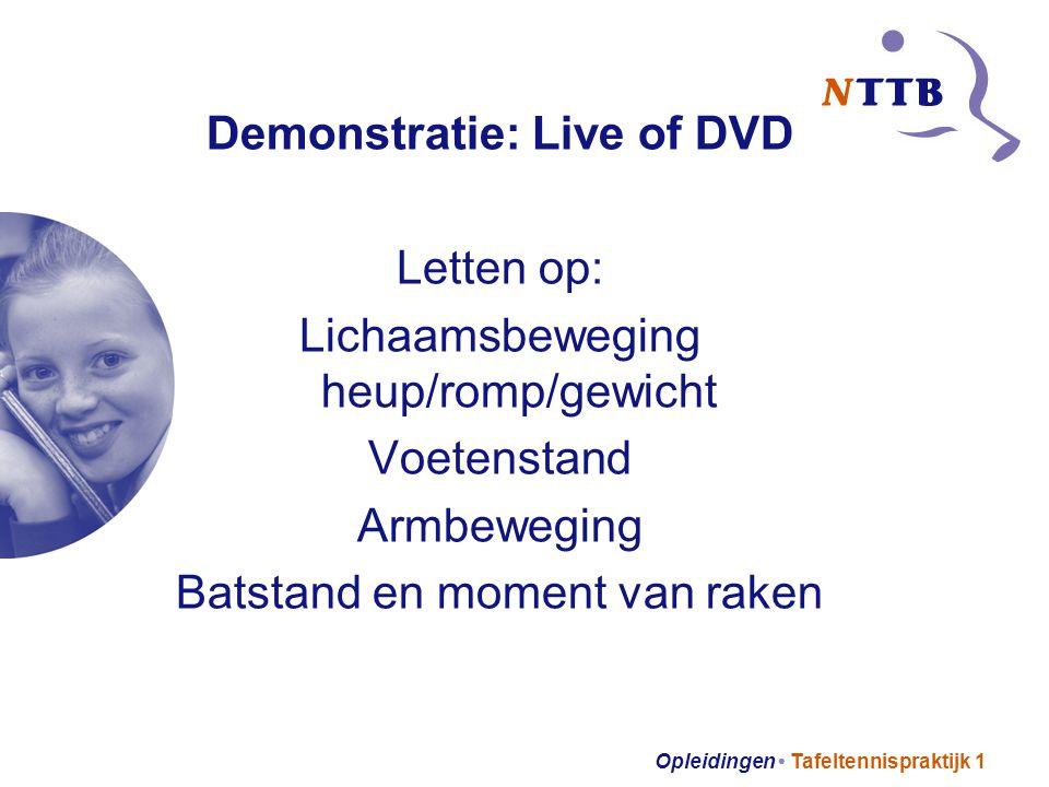 Opleidingen Tafeltennispraktijk 1 Demonstratie: Live of DVD Letten op: Lichaamsbeweging heup/romp/gewicht Voetenstand Armbeweging Batstand en moment v