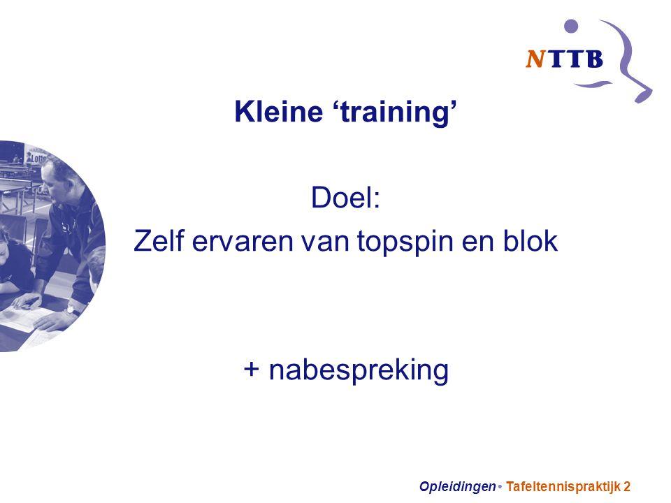 Opleidingen Tafeltennispraktijk 2 Kleine 'training' Doel: Zelf ervaren van topspin en blok + nabespreking