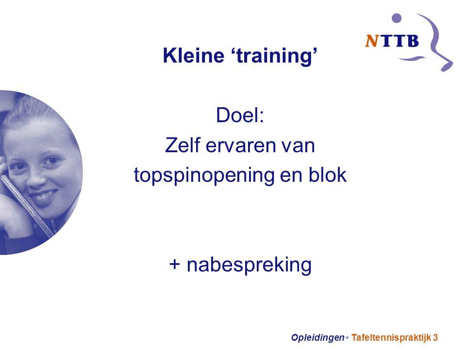 Opleidingen Tafeltennispraktijk 3 Kleine 'training' Doel: Zelf ervaren van topspinopening en blok + nabespreking