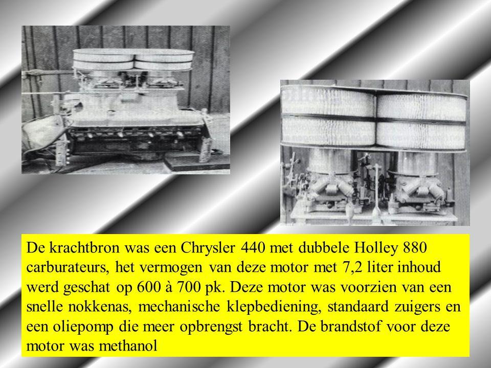 De krachtbron was een Chrysler 440 met dubbele Holley 880 carburateurs, het vermogen van deze motor met 7,2 liter inhoud werd geschat op 600 à 700 pk.