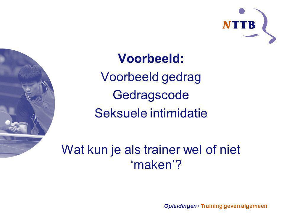 Opleidingen Training geven algemeen Voorbeeld: Voorbeeld gedrag Gedragscode Seksuele intimidatie Wat kun je als trainer wel of niet 'maken'?