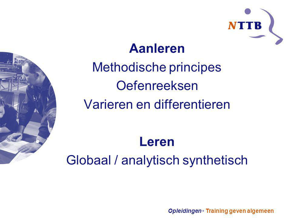 Opleidingen Training geven algemeen Aanleren Methodische principes Oefenreeksen Varieren en differentieren Leren Globaal / analytisch synthetisch