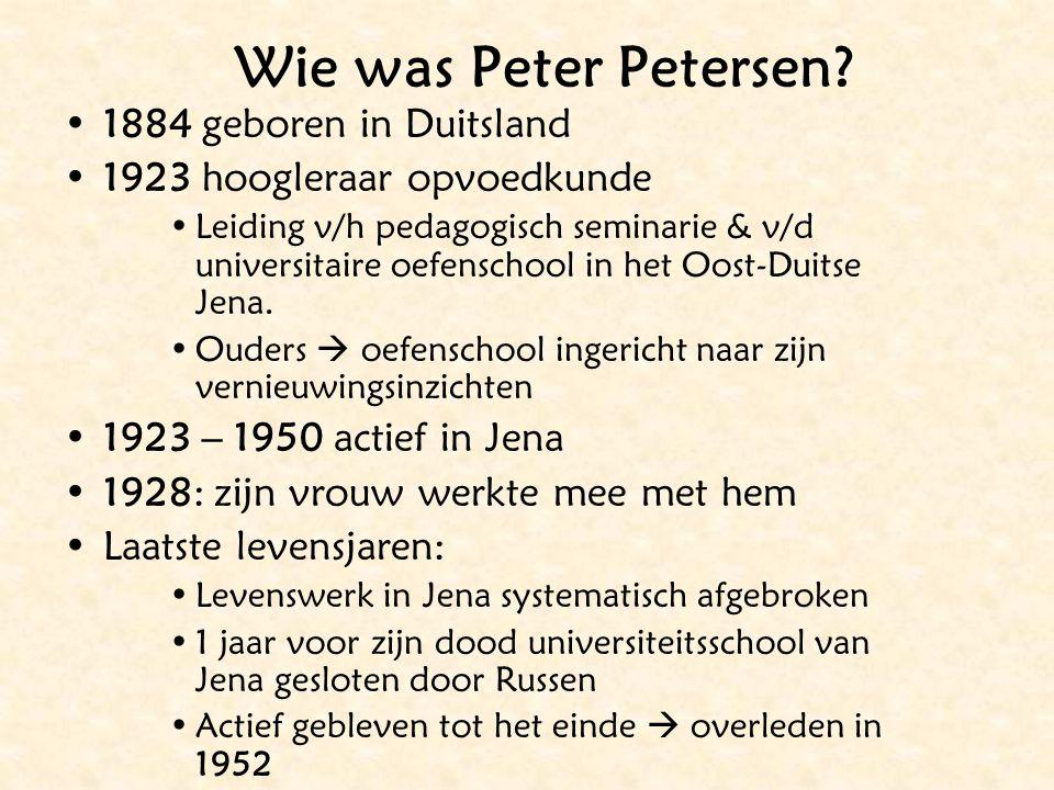 Wie was Peter Petersen? 1884 geboren in Duitsland 1923 hoogleraar opvoedkunde Leiding v/h pedagogisch seminarie & v/d universitaire oefenschool in het