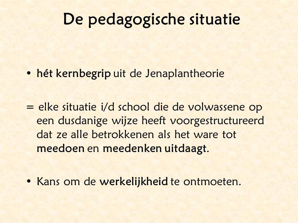 De pedagogische situatie hét kernbegrip uit de Jenaplantheorie = elke situatie i/d school die de volwassene op een dusdanige wijze heeft voorgestructu