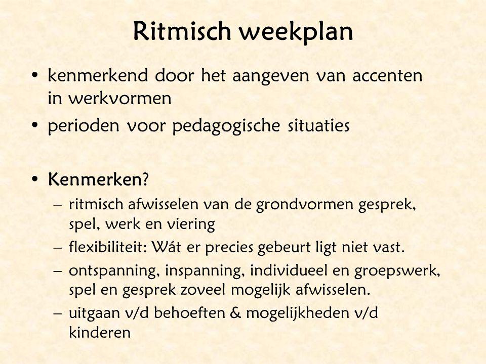 Ritmisch weekplan kenmerkend door het aangeven van accenten in werkvormen perioden voor pedagogische situaties Kenmerken? –ritmisch afwisselen van de