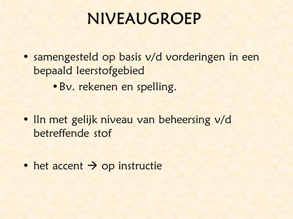 NIVEAUGROEP samengesteld op basis v/d vorderingen in een bepaald leerstofgebied Bv. rekenen en spelling. lln met gelijk niveau van beheersing v/d betr