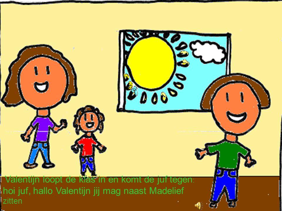 Valentijn loopt de klas in en komt de juf tegen : hoi juf, hallo Valentijn jij mag naast Madelief zitten