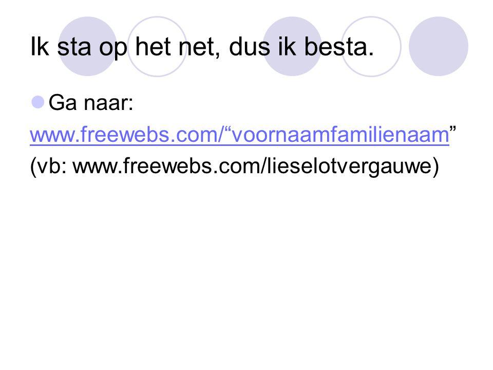 "Ik sta op het net, dus ik besta. Ga naar: www.freewebs.com/""voornaamfamilienaamwww.freewebs.com/""voornaamfamilienaam"" (vb: www.freewebs.com/lieselotve"