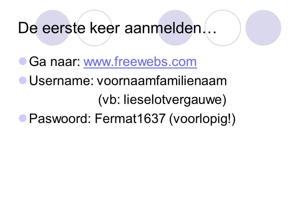 De eerste keer aanmelden… Ga naar: www.freewebs.comwww.freewebs.com Username: voornaamfamilienaam (vb: lieselotvergauwe) Paswoord: Fermat1637 (voorlop
