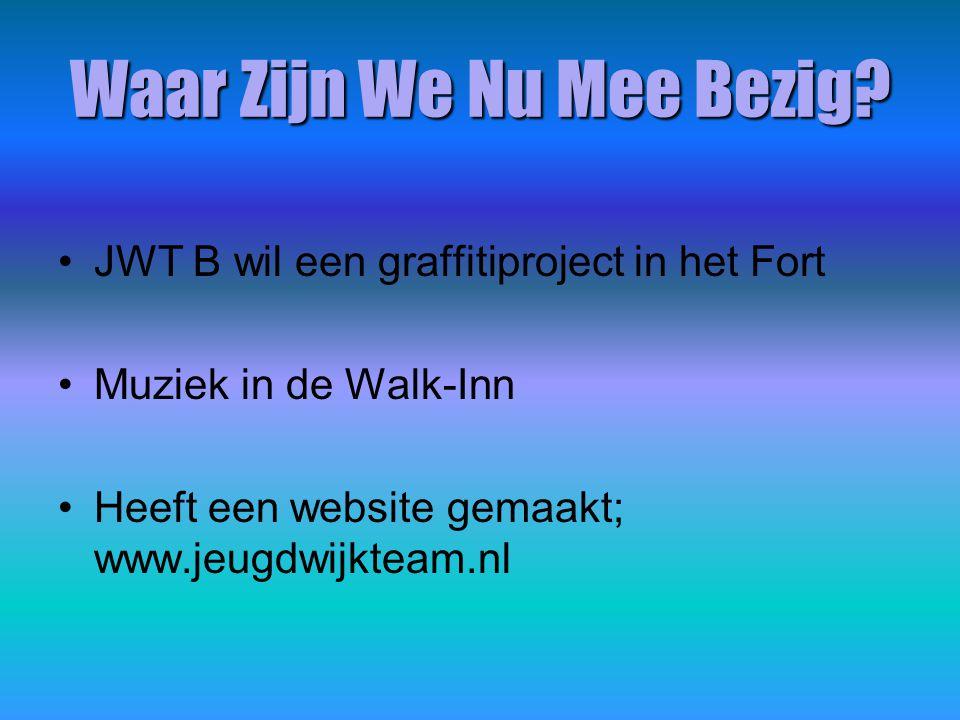 Waar Zijn We Nu Mee Bezig? JWT B wil een graffitiproject in het Fort Muziek in de Walk-Inn Heeft een website gemaakt; www.jeugdwijkteam.nl