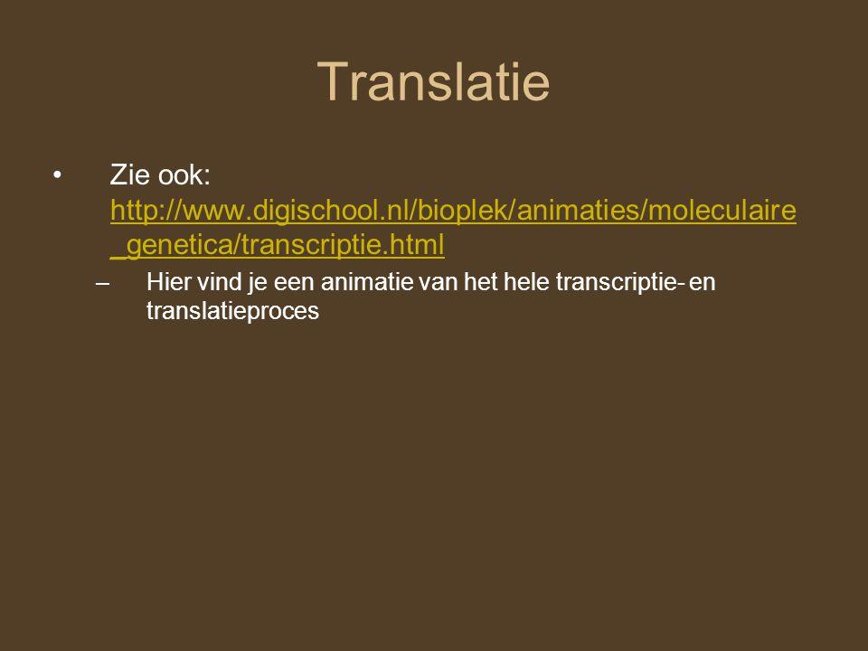 Translatie Zie ook: http://www.digischool.nl/bioplek/animaties/moleculaire _genetica/transcriptie.html http://www.digischool.nl/bioplek/animaties/mole