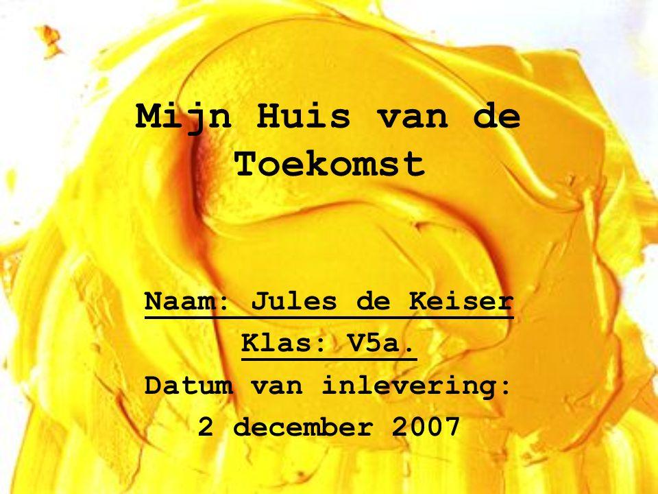 Mijn Huis van de Toekomst Naam: Jules de Keiser Klas: V5a. Datum van inlevering: 2 december 2007