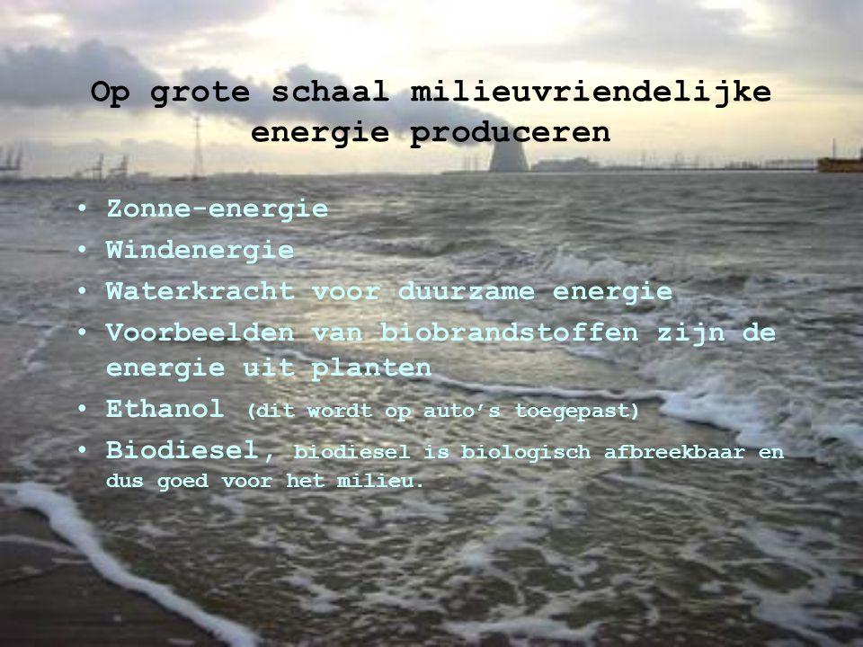 Op grote schaal milieuvriendelijke energie produceren Zonne-energie Windenergie Waterkracht voor duurzame energie Voorbeelden van biobrandstoffen zijn de energie uit planten Ethanol (dit wordt op auto's toegepast) Biodiesel, biodiesel is biologisch afbreekbaar en dus goed voor het milieu.