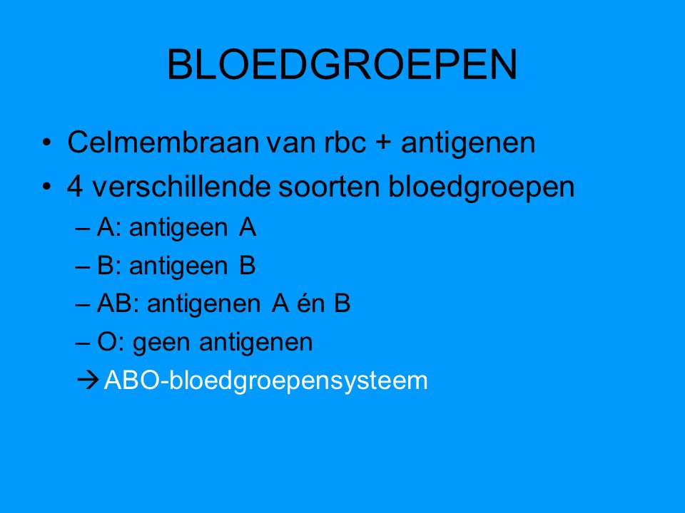 BLOEDGROEPEN Celmembraan van rbc + antigenen 4 verschillende soorten bloedgroepen –A: antigeen A –B: antigeen B –AB: antigenen A én B –O: geen antigen