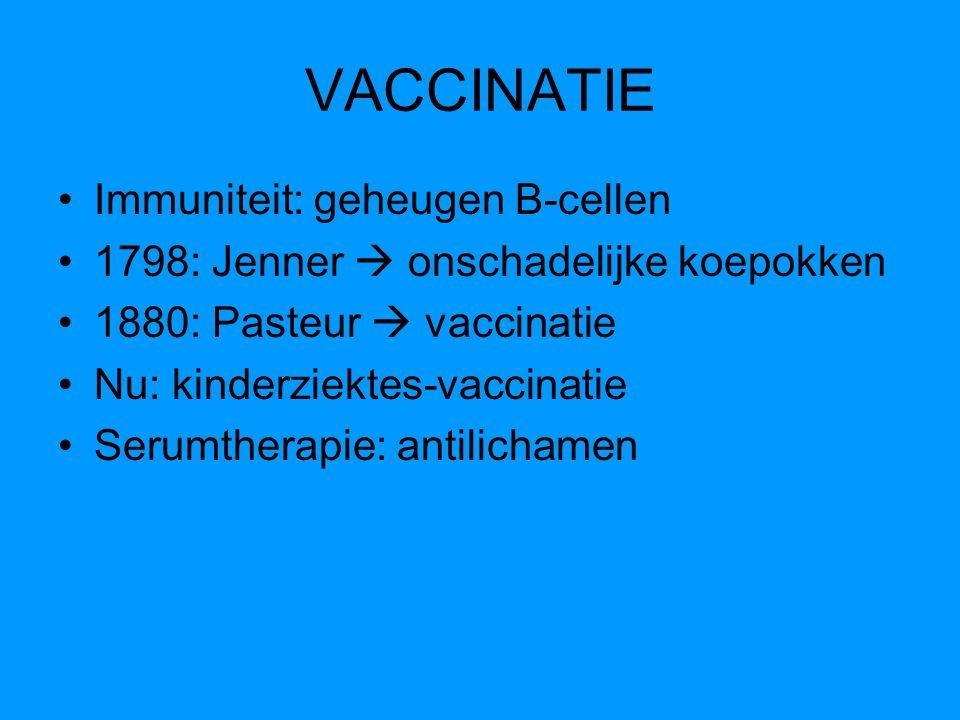 VACCINATIE Immuniteit: geheugen B-cellen 1798: Jenner  onschadelijke koepokken 1880: Pasteur  vaccinatie Nu: kinderziektes-vaccinatie Serumtherapie: