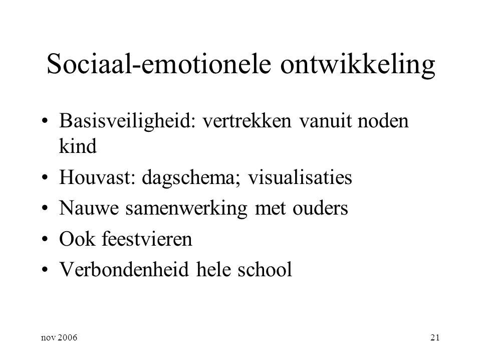 nov 200621 Sociaal-emotionele ontwikkeling Basisveiligheid: vertrekken vanuit noden kind Houvast: dagschema; visualisaties Nauwe samenwerking met oude