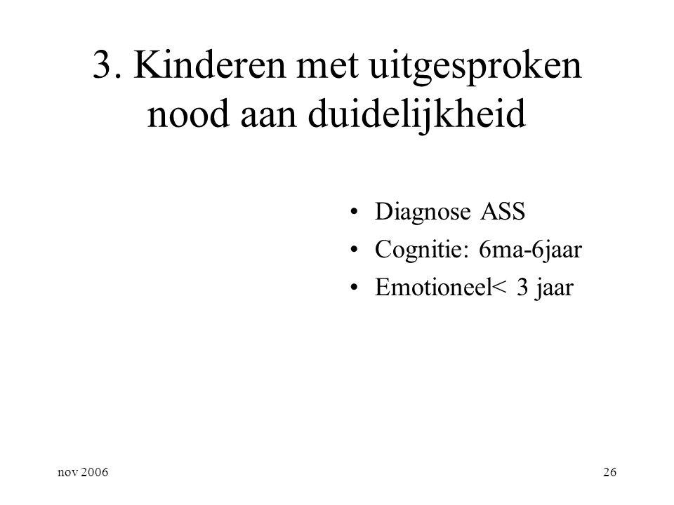 nov 200626 3. Kinderen met uitgesproken nood aan duidelijkheid Diagnose ASS Cognitie: 6ma-6jaar Emotioneel< 3 jaar