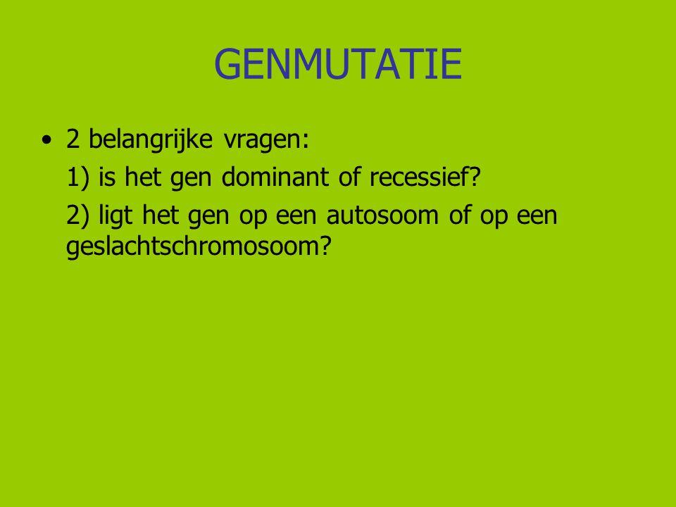 GENMUTATIE 2 belangrijke vragen: 1) is het gen dominant of recessief? 2) ligt het gen op een autosoom of op een geslachtschromosoom?