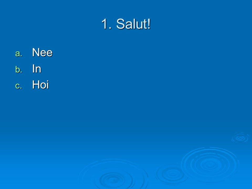 1. Salut! a. Nee b. In c. Hoi