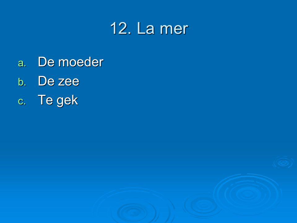 12. La mer a. De moeder b. De zee c. Te gek
