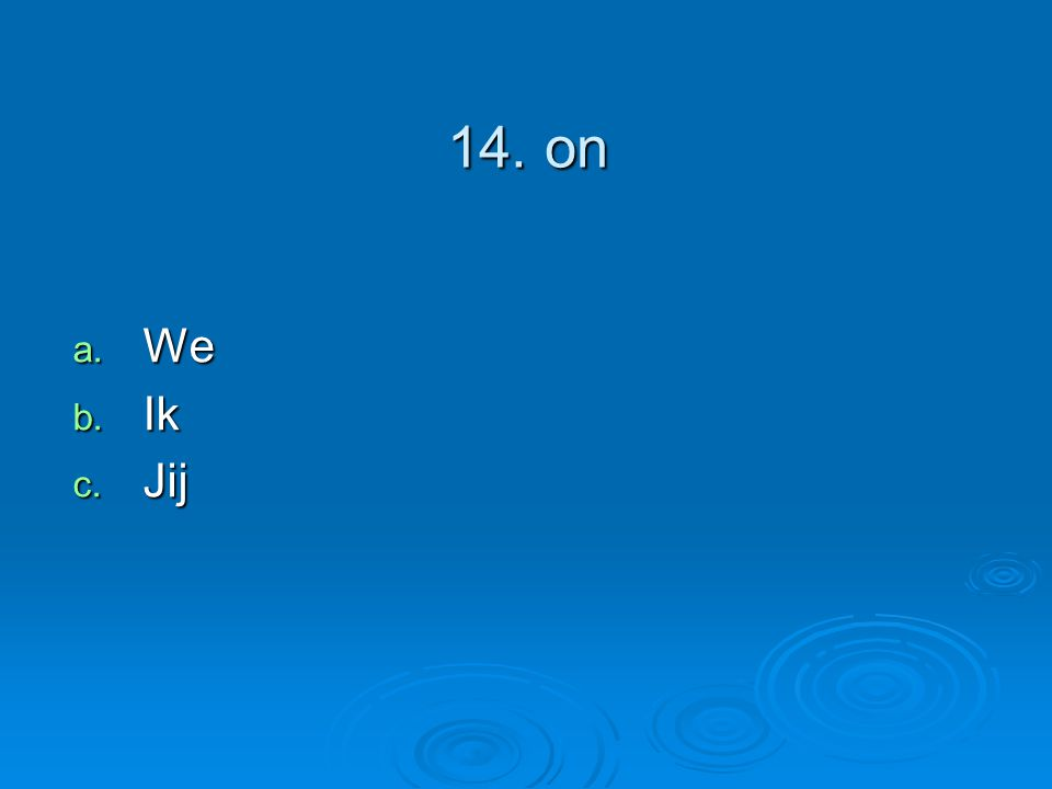 14. on a. We b. Ik c. Jij