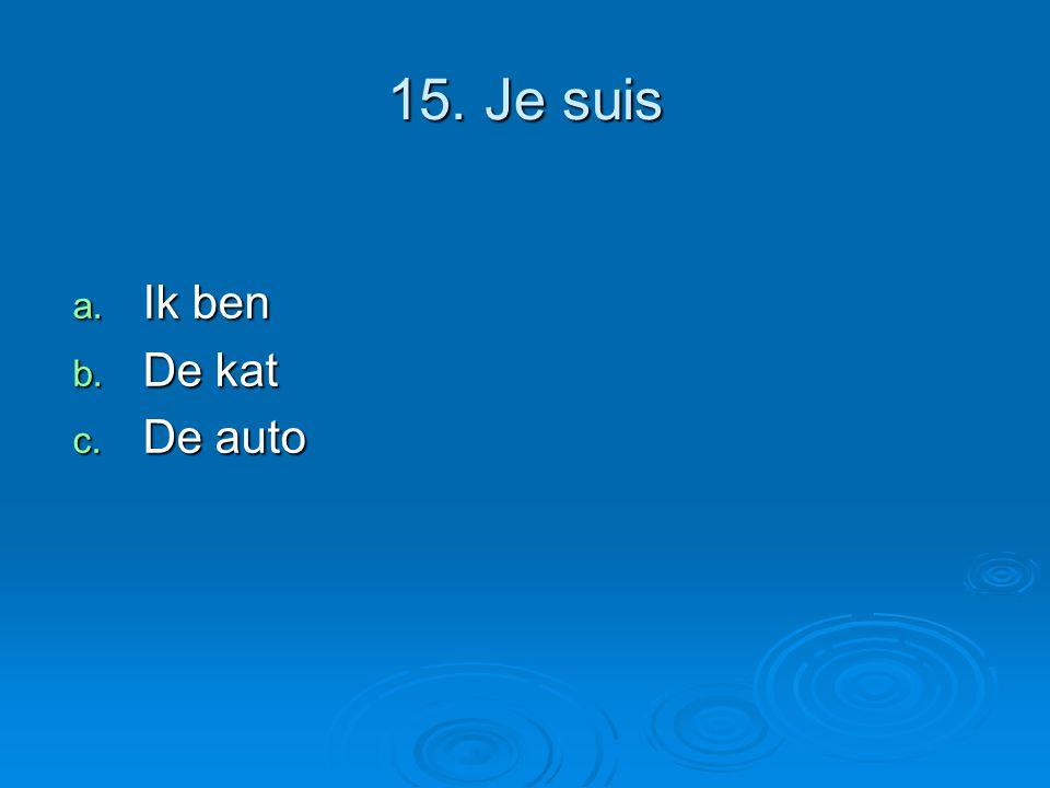 15. Je suis a. Ik ben b. De kat c. De auto