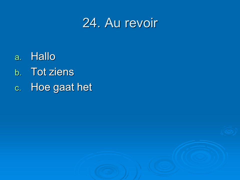 24. Au revoir a. Hallo b. Tot ziens c. Hoe gaat het