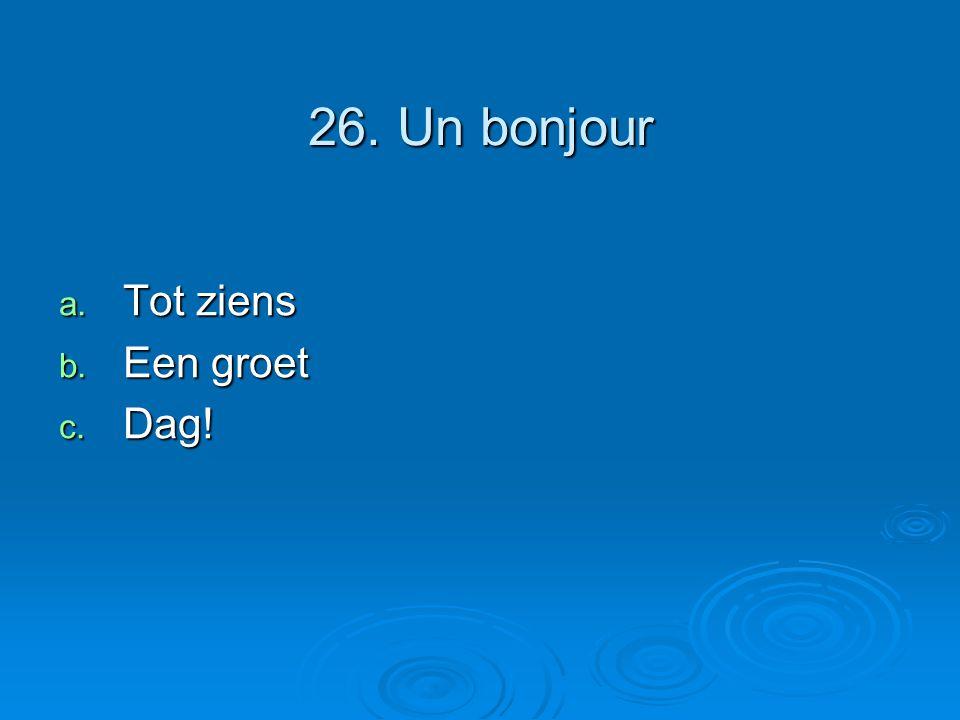 26. Un bonjour a. Tot ziens b. Een groet c. Dag!