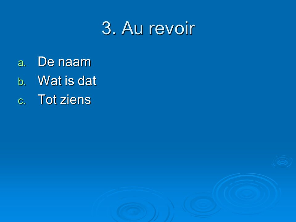 3. Au revoir a. De naam b. Wat is dat c. Tot ziens