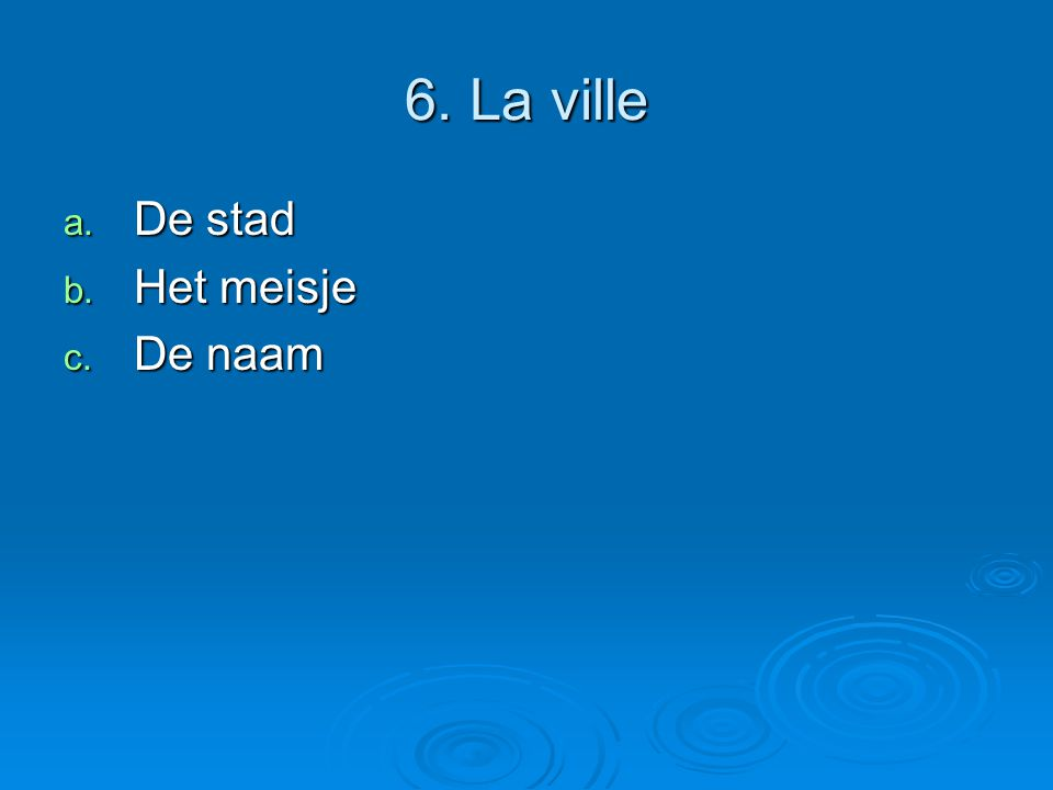 6. La ville a. De stad b. Het meisje c. De naam