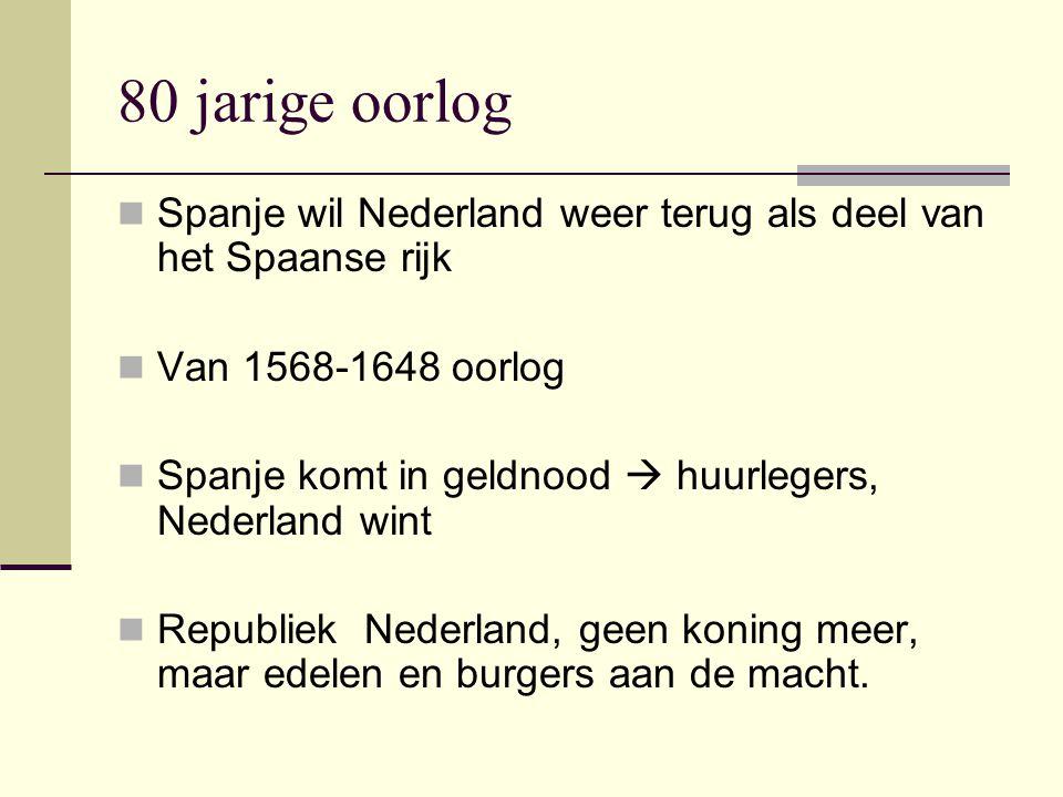 80 jarige oorlog Spanje wil Nederland weer terug als deel van het Spaanse rijk Van 1568-1648 oorlog Spanje komt in geldnood  huurlegers, Nederland wint Republiek Nederland, geen koning meer, maar edelen en burgers aan de macht.