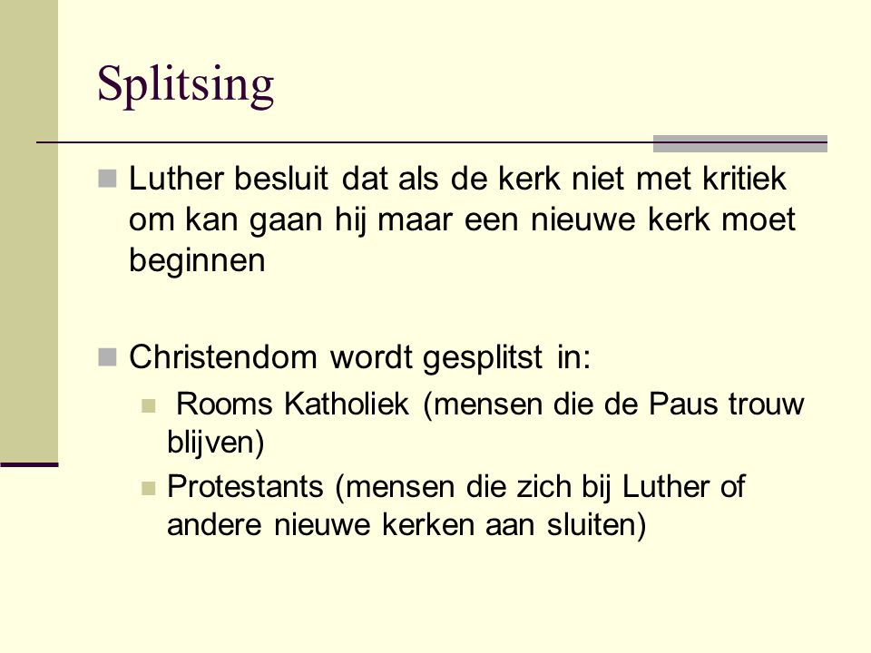 Splitsing Luther besluit dat als de kerk niet met kritiek om kan gaan hij maar een nieuwe kerk moet beginnen Christendom wordt gesplitst in: Rooms Katholiek (mensen die de Paus trouw blijven) Protestants (mensen die zich bij Luther of andere nieuwe kerken aan sluiten)
