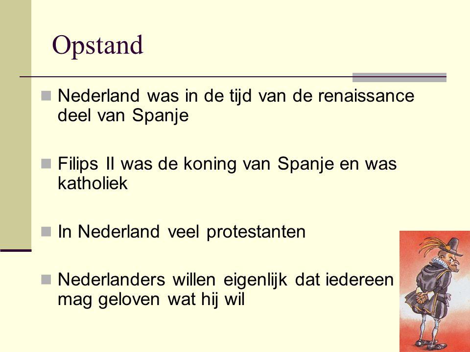 Opstand Nederland was in de tijd van de renaissance deel van Spanje Filips II was de koning van Spanje en was katholiek In Nederland veel protestanten Nederlanders willen eigenlijk dat iedereen mag geloven wat hij wil