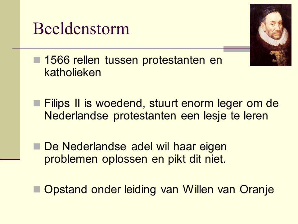 Beeldenstorm 1566 rellen tussen protestanten en katholieken Filips II is woedend, stuurt enorm leger om de Nederlandse protestanten een lesje te leren De Nederlandse adel wil haar eigen problemen oplossen en pikt dit niet.