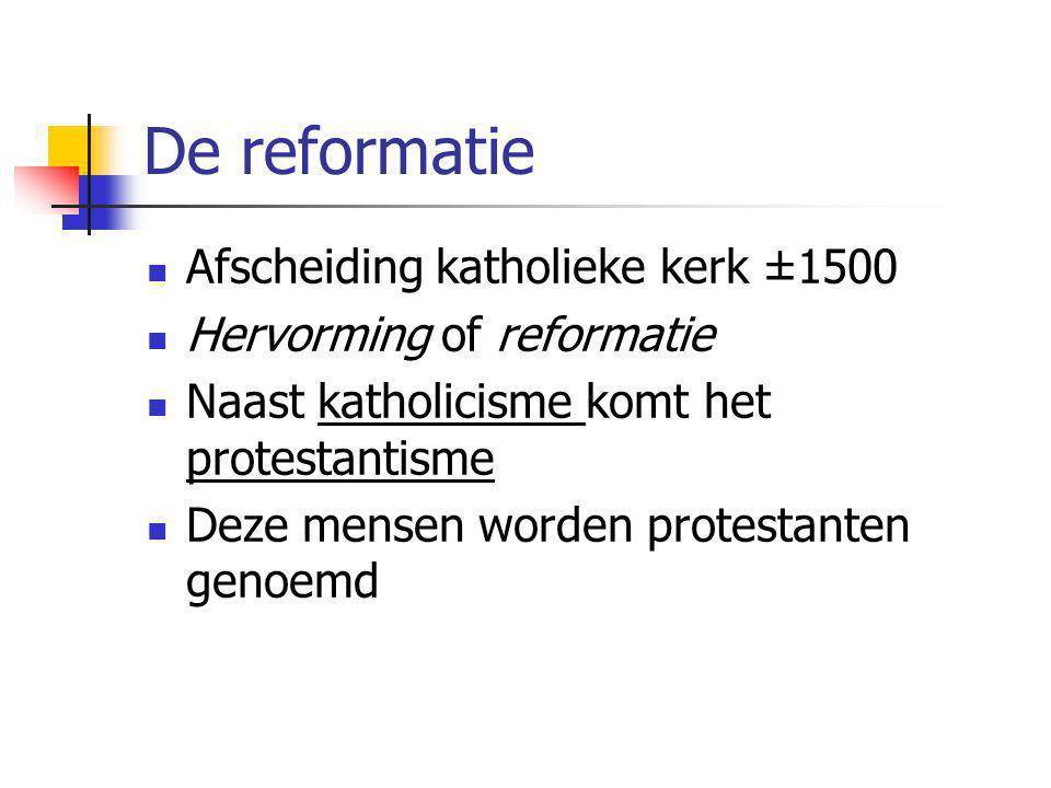 De reformatie Afscheiding katholieke kerk ±1500 Hervorming of reformatie Naast katholicisme komt het protestantisme Deze mensen worden protestanten genoemd