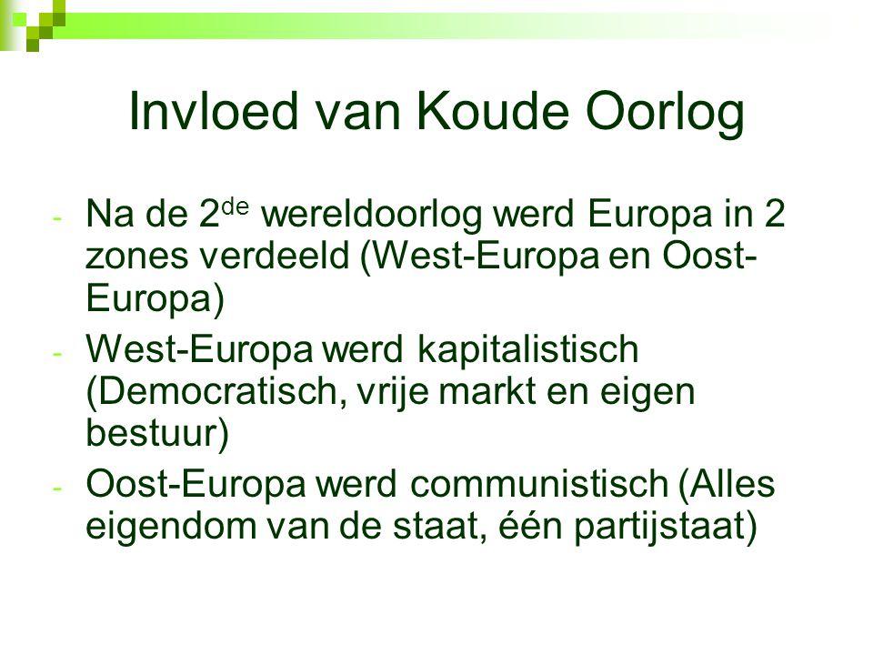 Invloed van Koude Oorlog - Na de 2 de wereldoorlog werd Europa in 2 zones verdeeld (West-Europa en Oost- Europa) - West-Europa werd kapitalistisch (Democratisch, vrije markt en eigen bestuur) - Oost-Europa werd communistisch (Alles eigendom van de staat, één partijstaat)