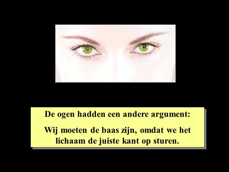 De ogen hadden een andere argument: Wij moeten de baas zijn, omdat we het lichaam de juiste kant op sturen. De ogen hadden een andere argument: Wij mo