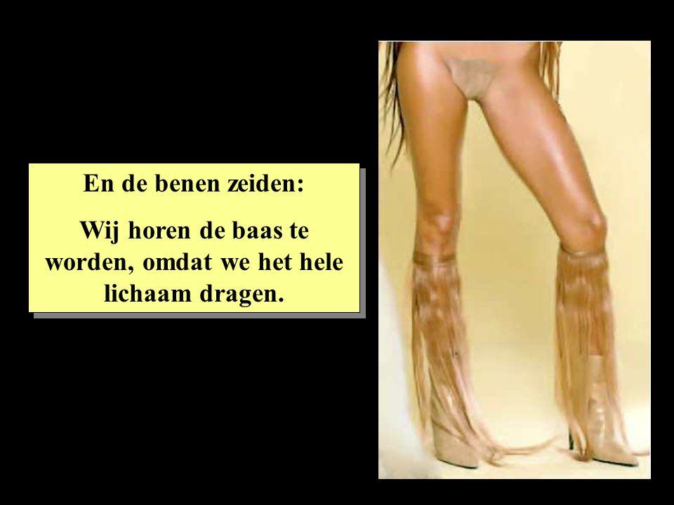 En de benen zeiden: Wij horen de baas te worden, omdat we het hele lichaam dragen. En de benen zeiden: Wij horen de baas te worden, omdat we het hele