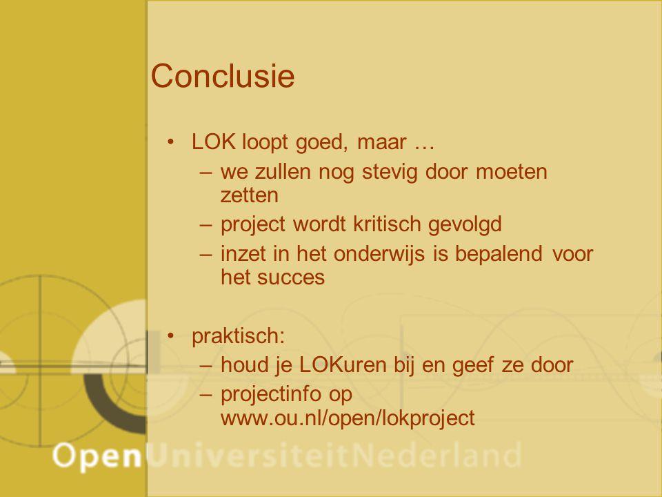 Conclusie LOK loopt goed, maar … –we zullen nog stevig door moeten zetten –project wordt kritisch gevolgd –inzet in het onderwijs is bepalend voor het succes praktisch: –houd je LOKuren bij en geef ze door –projectinfo op www.ou.nl/open/lokproject