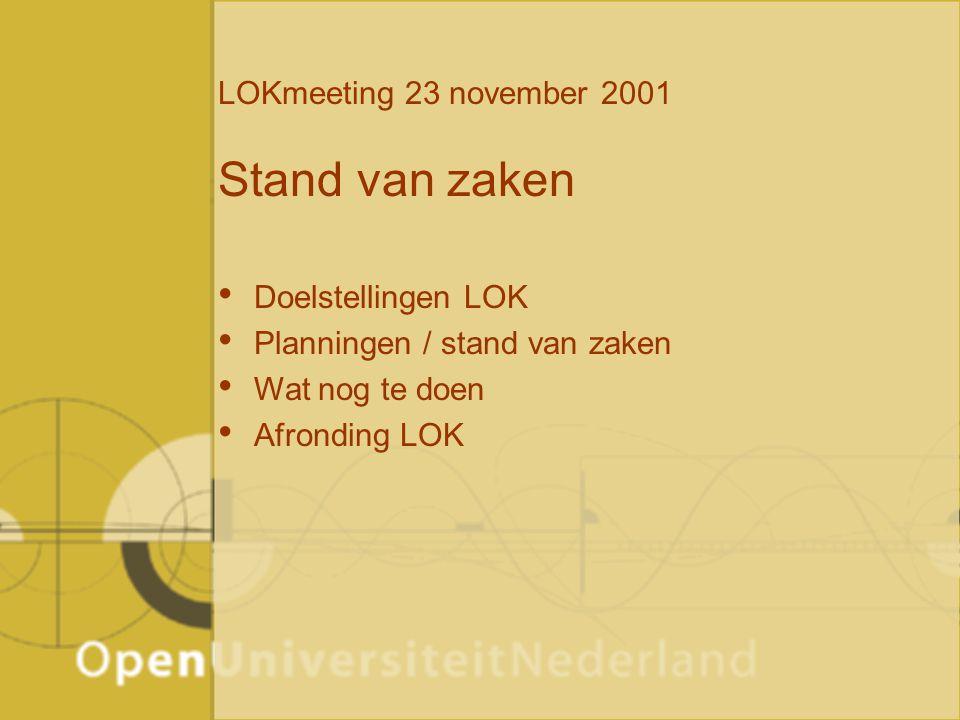 LOKmeeting 23 november 2001 Stand van zaken Doelstellingen LOK Planningen / stand van zaken Wat nog te doen Afronding LOK