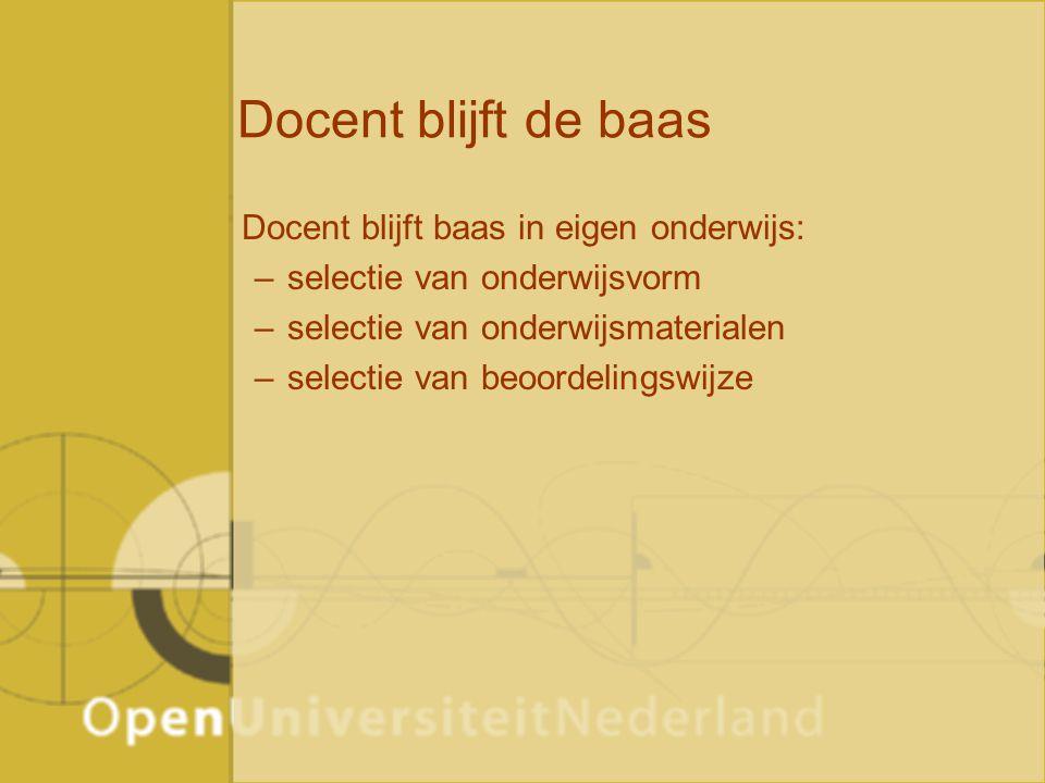 Docent blijft de baas Docent blijft baas in eigen onderwijs: –selectie van onderwijsvorm –selectie van onderwijsmaterialen –selectie van beoordelingswijze