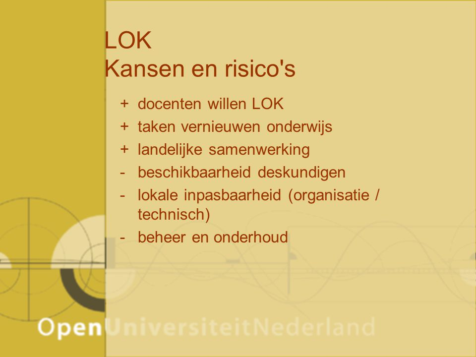 LOK Kansen en risico's +docenten willen LOK +taken vernieuwen onderwijs +landelijke samenwerking -beschikbaarheid deskundigen -lokale inpasbaarheid (o