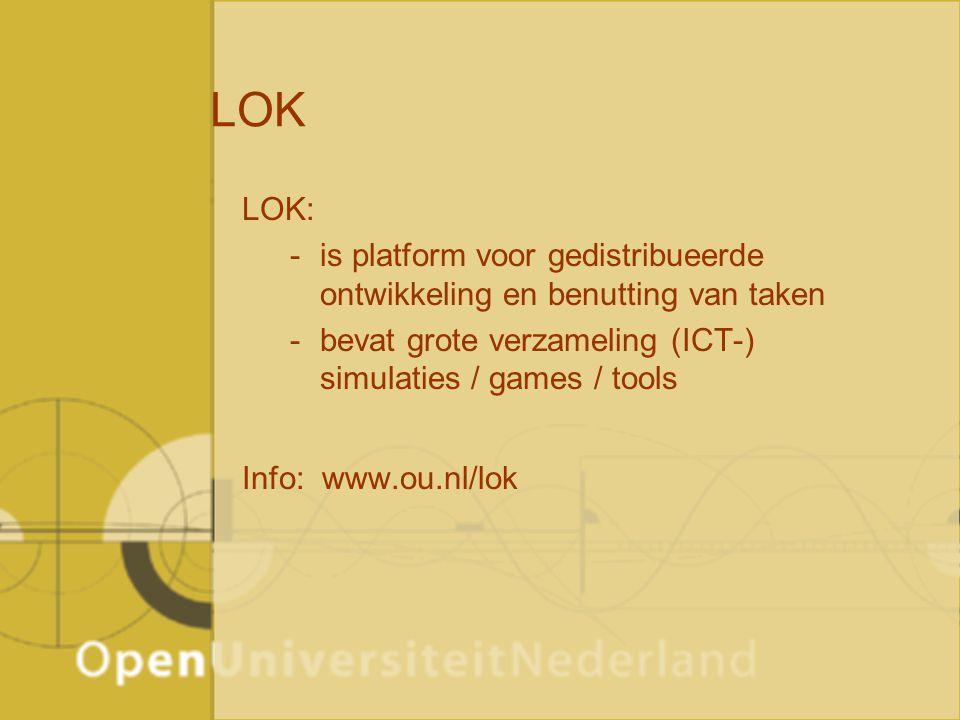 LOK LOK: -is platform voor gedistribueerde ontwikkeling en benutting van taken -bevat grote verzameling (ICT-) simulaties / games / tools Info: www.ou.nl/lok