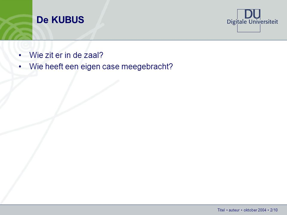 Titel auteur oktober 2004 2/10 De KUBUS Wie zit er in de zaal? Wie heeft een eigen case meegebracht?