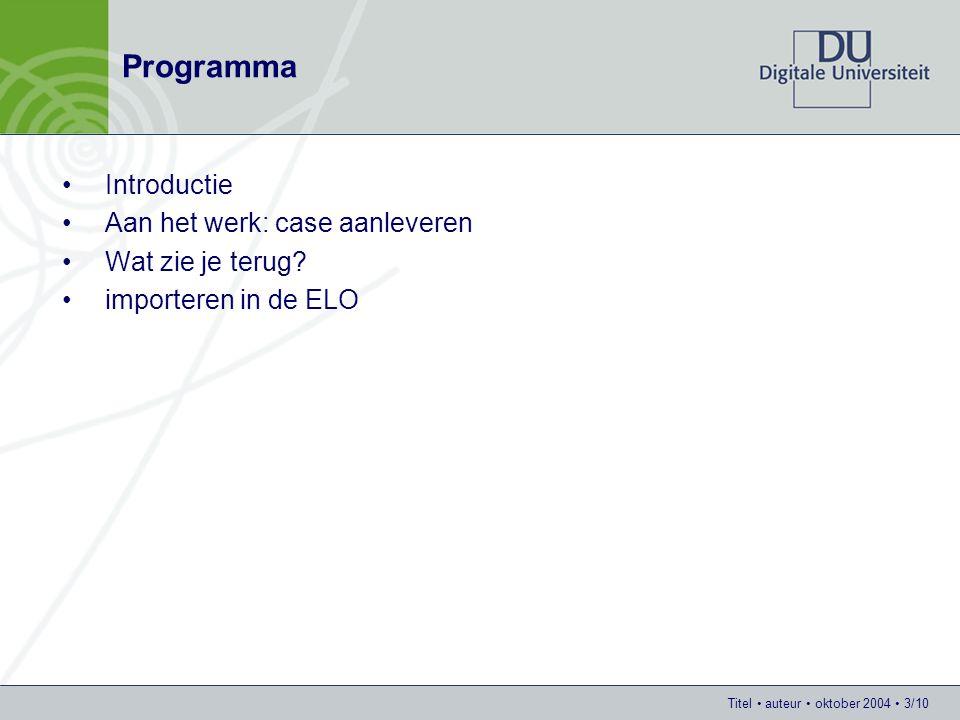 Titel auteur oktober 2004 3/10 Programma Introductie Aan het werk: case aanleveren Wat zie je terug? importeren in de ELO