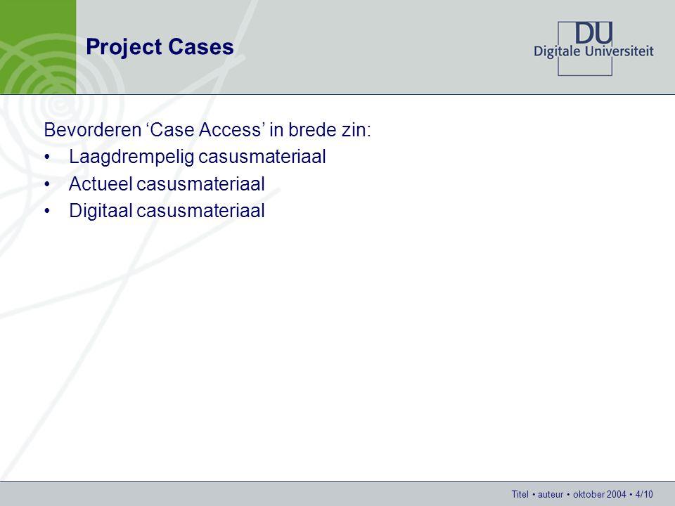 Titel auteur oktober 2004 4/10 Project Cases Bevorderen 'Case Access' in brede zin: Laagdrempelig casusmateriaal Actueel casusmateriaal Digitaal casus