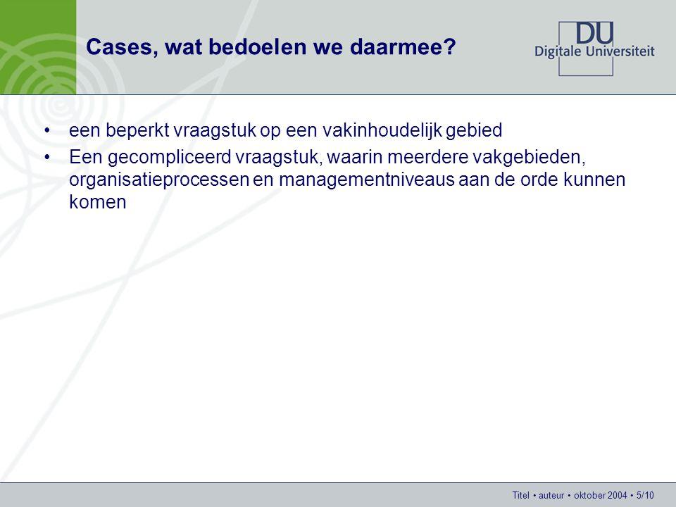 Titel auteur oktober 2004 5/10 Cases, wat bedoelen we daarmee? een beperkt vraagstuk op een vakinhoudelijk gebied Een gecompliceerd vraagstuk, waarin